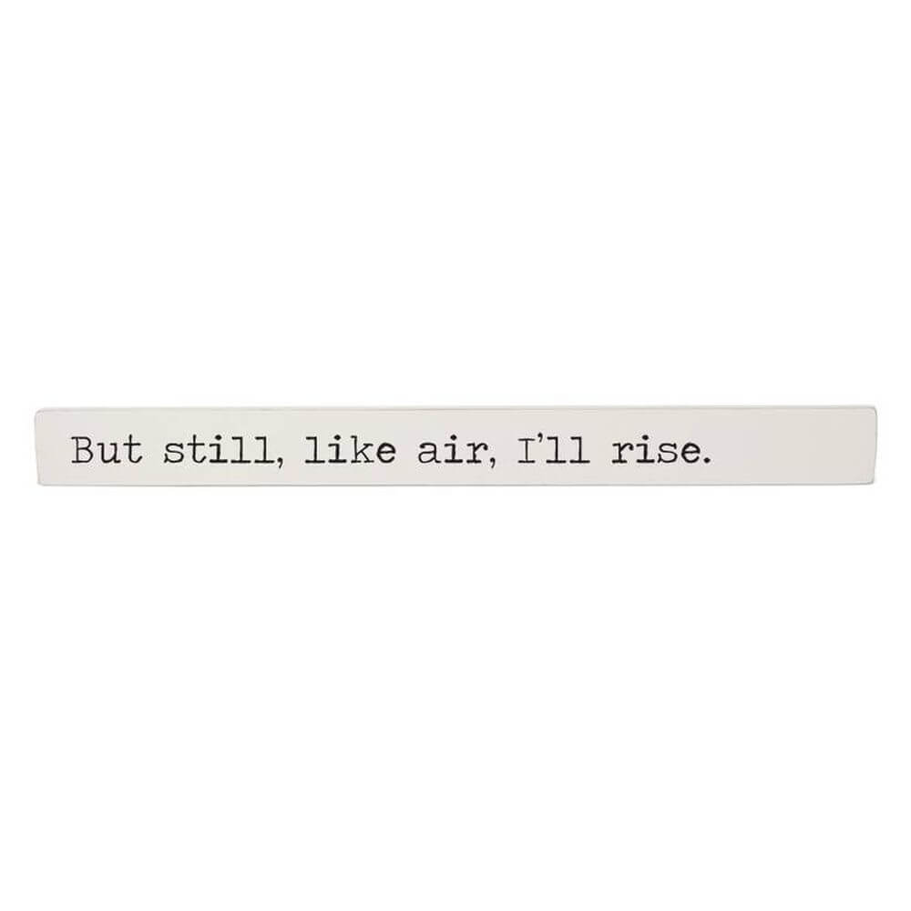 "Painted wooden stick with a black typewriter style font reading ""But still, like air, I'll rise""."