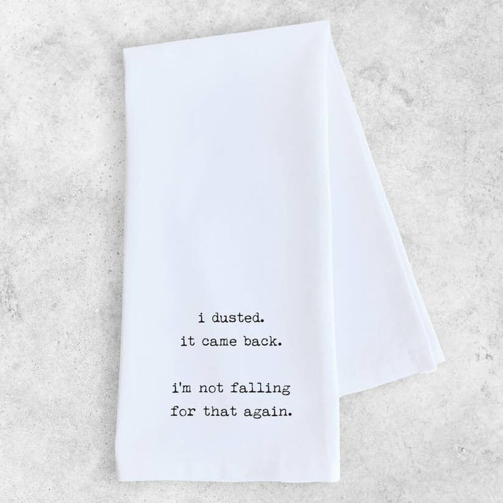 "White cotton tea or kitchen towel with black typewriter font reading ""I dusted. It came back. I'm not falling for that again."""