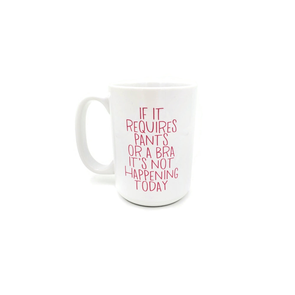 "White coffee mug featuring pink lettered quote reading ""If it requires pants or a bra it's not happening today""."