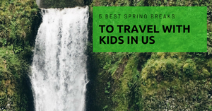5 Best Spring Breaks to Travel with Kids in US