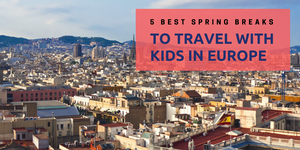 5 Best Spring Breaks to Travel with Kids in Europe