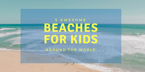 5 Awesome Beaches for Kids around the World