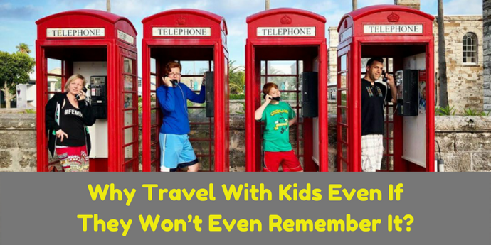 Why Travel With Kids Even If They Won't Even Remember It?