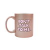 Funny coffee mug in rose gold with Don't Talk To Me written in light pink letters with black outlines.