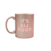 It's All Good Rose Gold Mug - Funny Coffee Mug