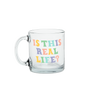 a cute glass mug that says is this real life in blue yellow and peach
