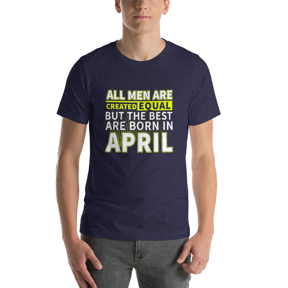 All men are created equal but the best are born in April Short-Sleeve Unisex T-Shirt
