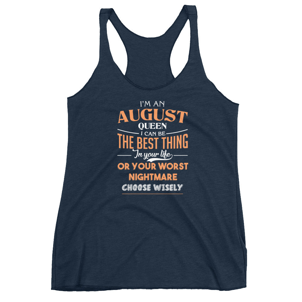 I'm august Queen, I can be the best thing in your life or your worst nightmare choose wisely Women's Racerback Tank