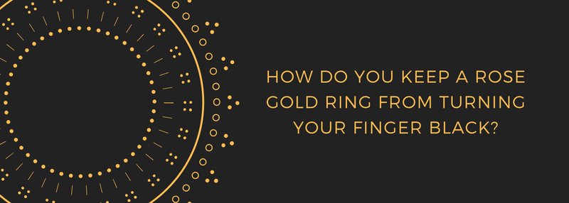 How Do You Keep A Rose Gold Ring From Turning Your Finger Black?