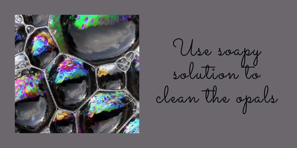 Use Soapy Solution To Clean The Opals
