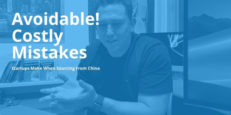 Some Avoidable Costly Mistakes Startups Make When Sourcing From China [Podcast Ep21, 22, 23]