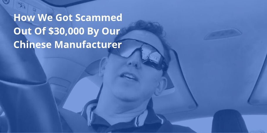 How We Got Scammed Out Of $30,000 By Our Chinese Manufacturer