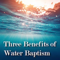 Three Benefits of Water Baptism