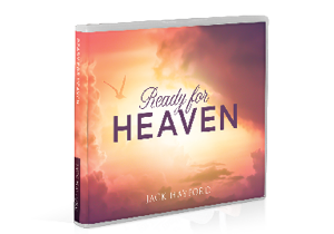 Ready for Heaven - DOWNLOAD: Thank you for your gift of any amount in support of Jack Hayford Ministries!