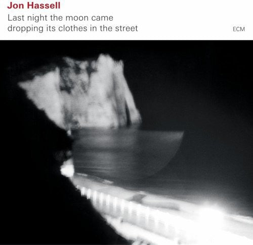JON HASSELL - LAST NIGHT MOON CAME DROPPING ITS CLOTHE - CD New