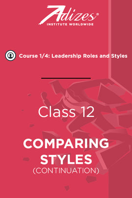 Adizes Live Course on Organizational Transformation. Slides Class 12 - COMPARING STYLES (continuation) (English)