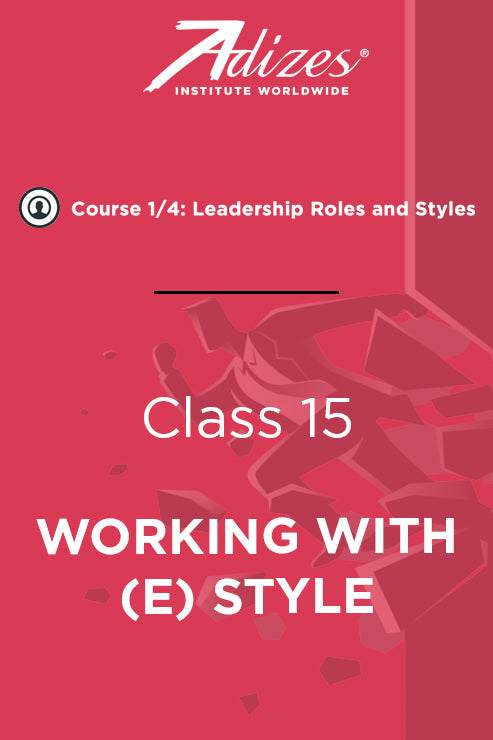 Adizes Live Course on Organizational Transformation. Slides Class 15 - WORKING WITH (E) STYLE (English)