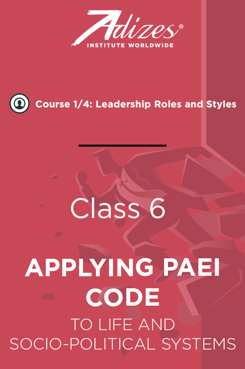 Adizes Live Course on Organizational Transformation. Slides Class 6 - APPLYING PAEI CODE TO LIFE AND  SOCIO-POLITICAL SYSTEMS (English)