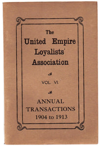 The United Empire Loyalists' Association Vol. VI. Annual Transactions 1904 to 1913