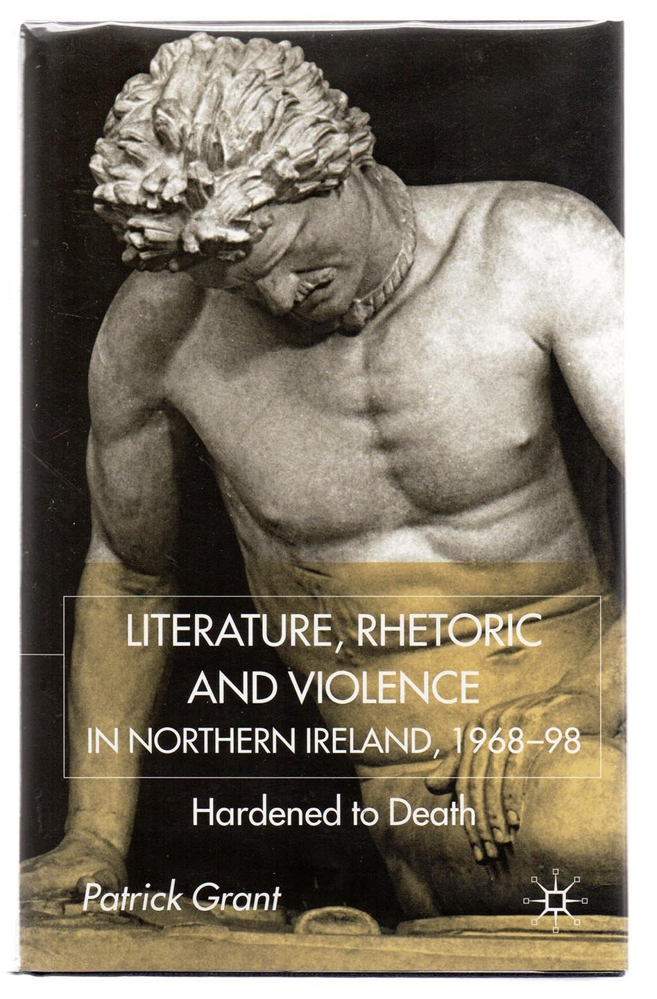Literature, Rhetoric and Violence in Northern Ireland, 1968-98. Hardened to Death