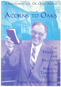 Acorns to Oaks: The Primacy and Practice of Biblical Theology: A Festschrift for Dr. Geoff Adams