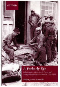 A Fatherly Eye: Indian Agents, Government Power, and Aboriginal Resistance in Ontario, 1918-1939
