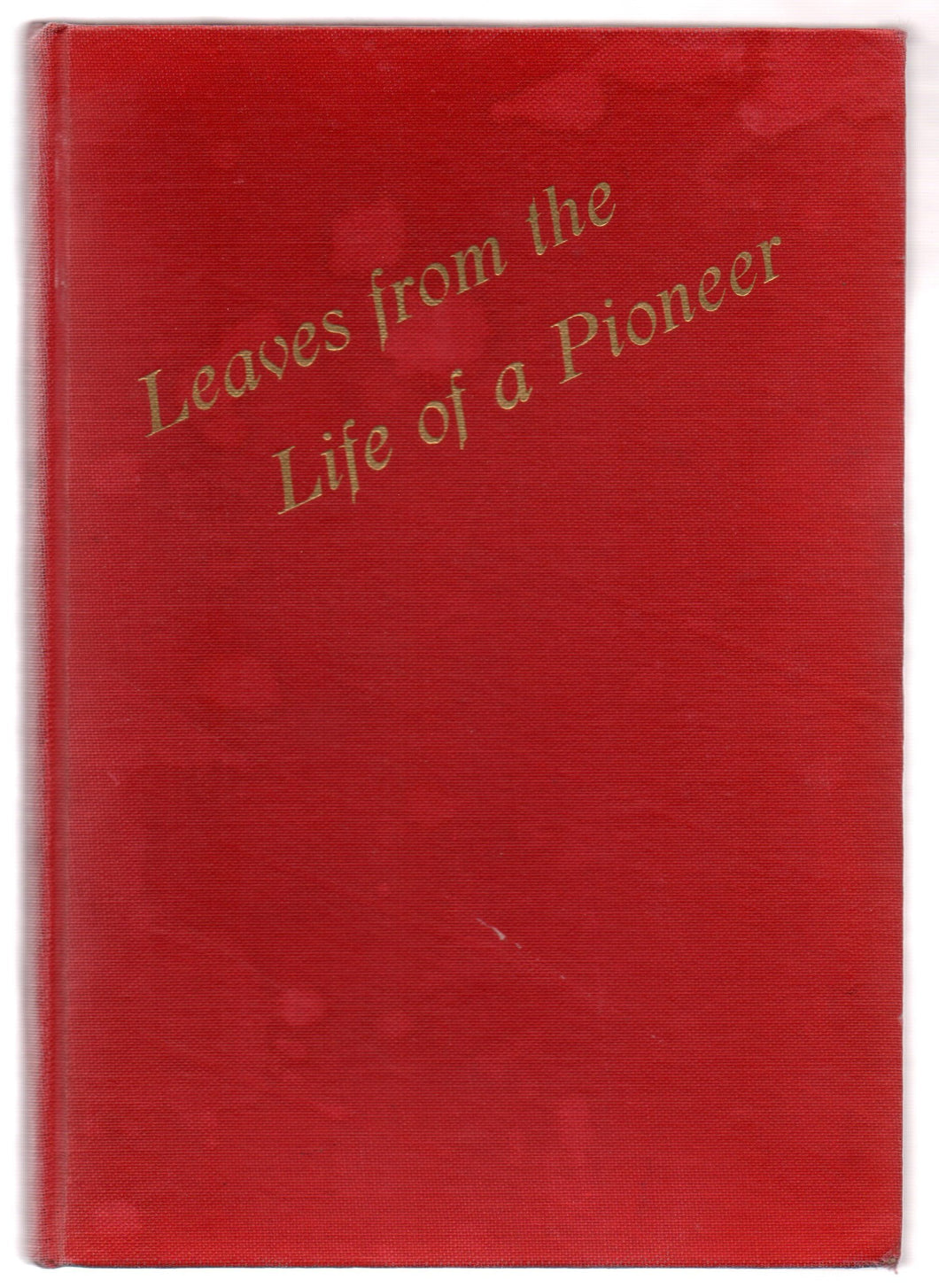 Leaves From The Life of a Pioneer: Being the Autobiography of Sometime Senator Emil Julius Meilicke