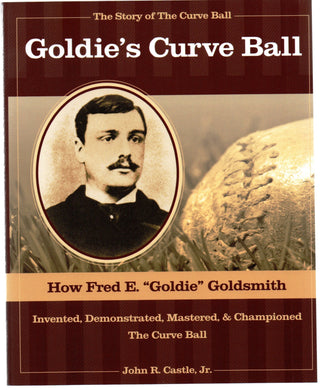 "Goldie's Curve Ball: How Fred E. ""Goldie"" Goldsmith Invented, Demonstrated, Mastered, & Championed The Curve Ball"