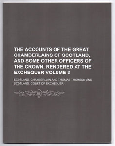 The Accounts of the Great Chamberlains of Scotland, and some other Officers of the Crown, Rendered at the Exchequer Volume 3