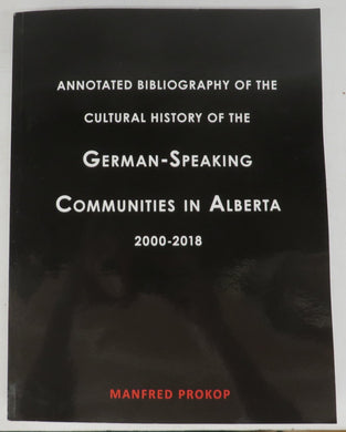 Annotated Bibliography of the Cultural History of the German-Speaking Communities in Alberta 2000-2018 (Vol. 2)