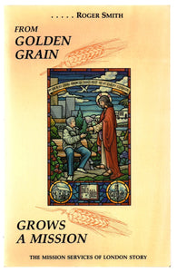 From Golden Grain Grows A Mission: The Mission Services of London Story