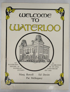 Welcome to Waterloo: An Illustrated History of Waterloo, Ontario in Celebration of its 125th Anniversary 1857 - 1982