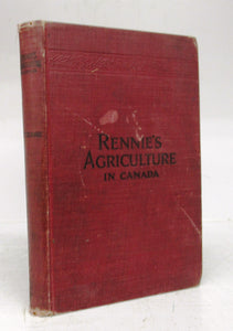 Rennie's Agriculture in Canada: Modern Principles of Agriculture Applicable to Canadian Farming to Yield Greater Profit