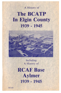 A History of The BCATP In Elgin County 1939-1945, Including A History of RCAF Base Aylmer 1939-1945