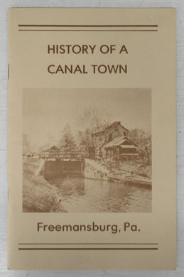 History of a Canal Town: Freemansburg, Pennsylvania. A History, with Map and Annotated List of Houses and Selected Family Histories