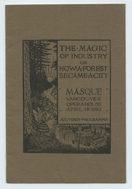 The Magic of Industry or How A Forest Became A City, A Masque of Labour and of Progress. Produced at the Opera House, Vancouver, April Eighteenth, Nineteen Hundred and Ten, For the Strathcona Institute, Under the Auspices of the Ladies' Guild