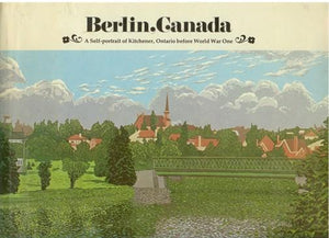 Berlin, Canada: A Self-Portrait of Kitchener, Ontario Before World War One