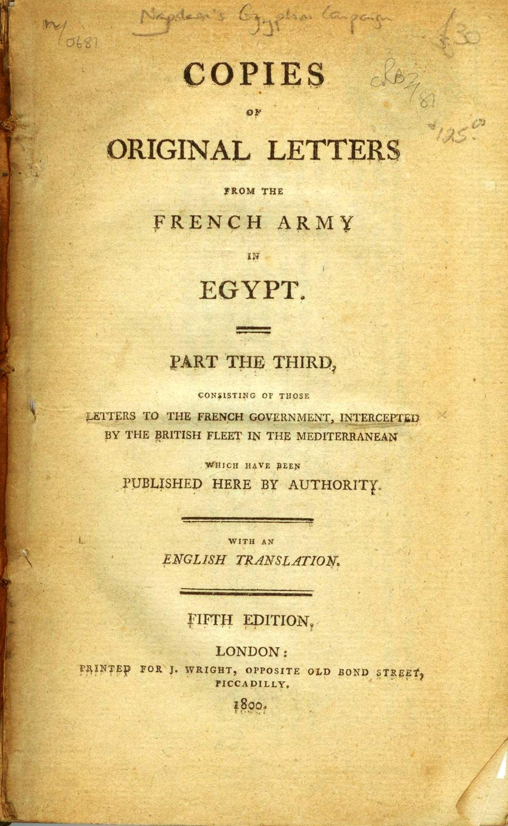 Copies of Original Letters From the French Army in Egypt. Part the Third, Consisting of those Letters to the French Government, Intercepted by the British Fleet in the Mediterranean Which have been Published Here by Authority. With an English Translation.