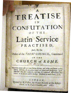 A Treatise in Confutation of the Latin Service Practised, And, By the Order of the Trent Council, Continued in the Church of Rome