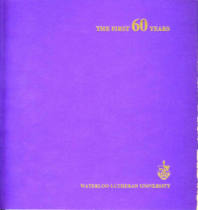 The First 60 Years: A history of Waterloo Lutheran University from the opening of Waterloo Lutheran Seminary in 1911, to the present day