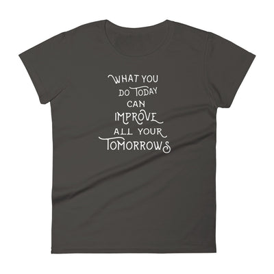 """What You Do Today Can Improve All Your Tomorrows"" Women's T-shirt"