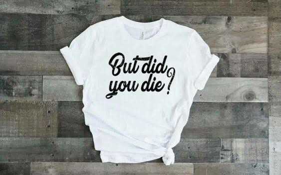 """But Did You Die?"" Motivational T-Shirt"