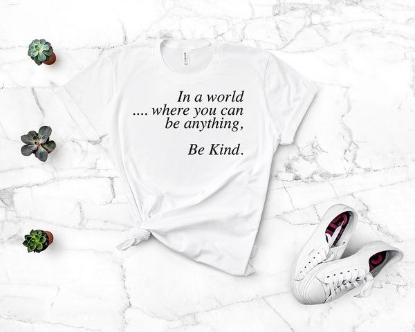 """In A World Where You Can Be Anything Be Kind"" Inspirational T-Shirt"