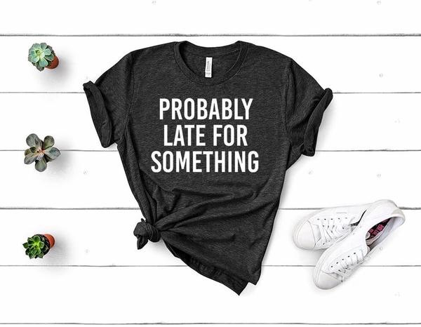 """Probably Late For Something"" Sassy T-Shirt"