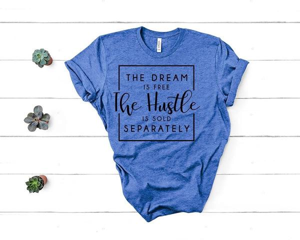 """The Dream Is Free The Hustle Is Sold Separately"" Motivational T-Shirt"
