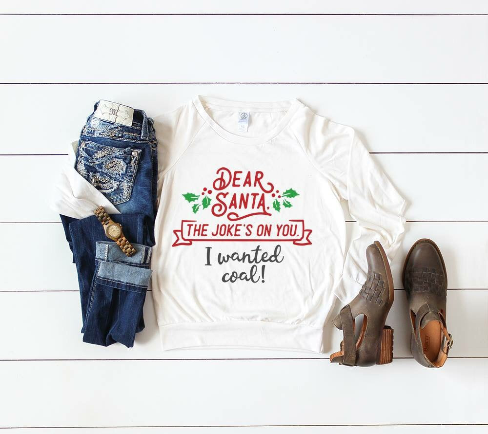 "a Christmas tee that reads ""Dear Santa , The Joke's on You, I Wanted Coal!"" with mistletoe on both sides of the phrase"