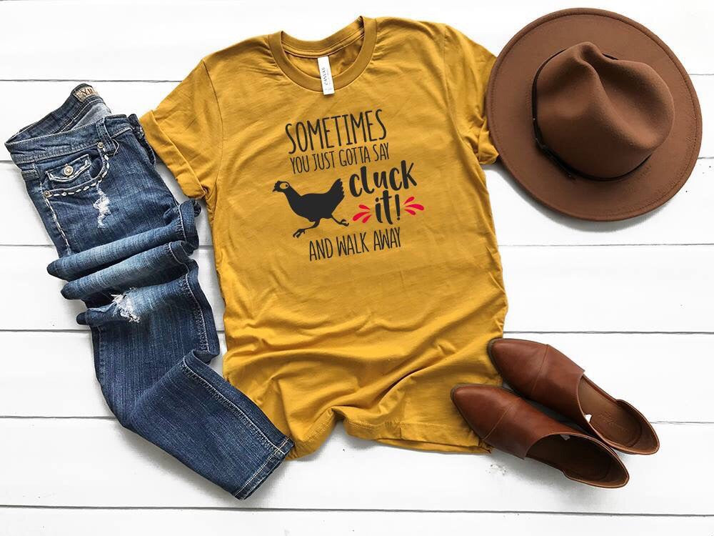 "a shirt that says ""Sometimes you just gotta say cluck it and walk away"" with a chicken on it"