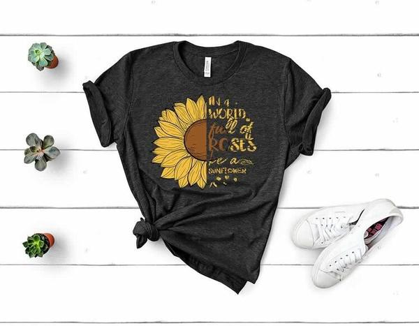 in a world full of roses be a sunflower tshirt