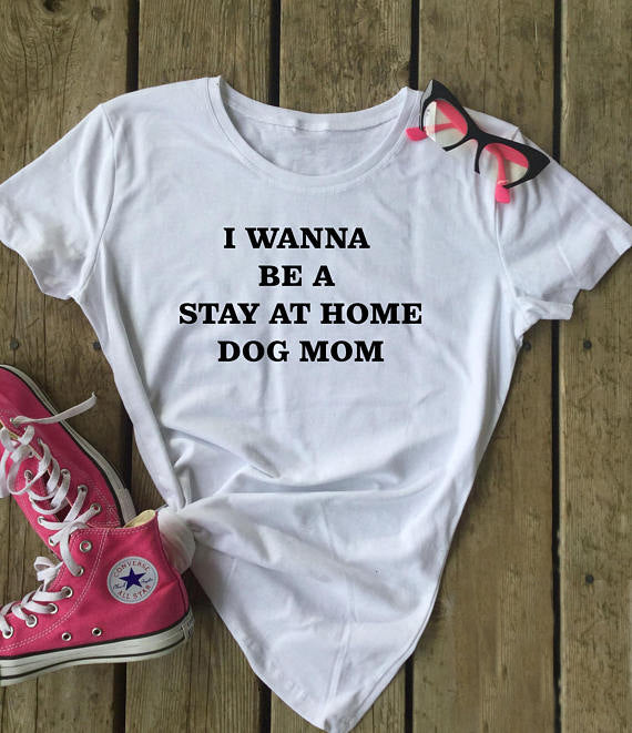 I Wanna Be A Stay At Home Dog Mom Shirt - Beautiful Blessing Boutique Clothing Shop
