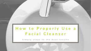 How to Properly Use a Facial Cleanser